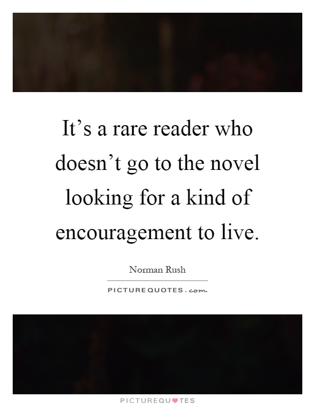 It's a rare reader who doesn't go to the novel looking for a kind of encouragement to live Picture Quote #1
