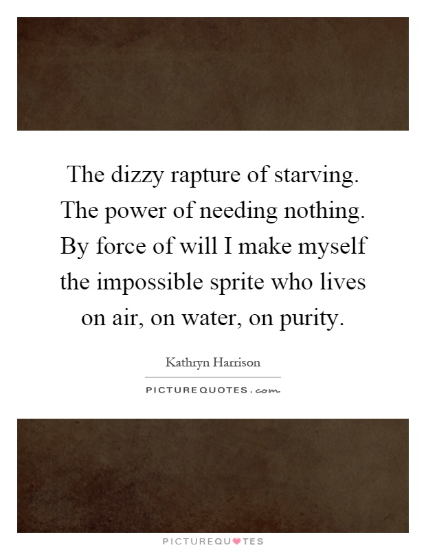 The dizzy rapture of starving. The power of needing nothing. By force of will I make myself the impossible sprite who lives on air, on water, on purity Picture Quote #1