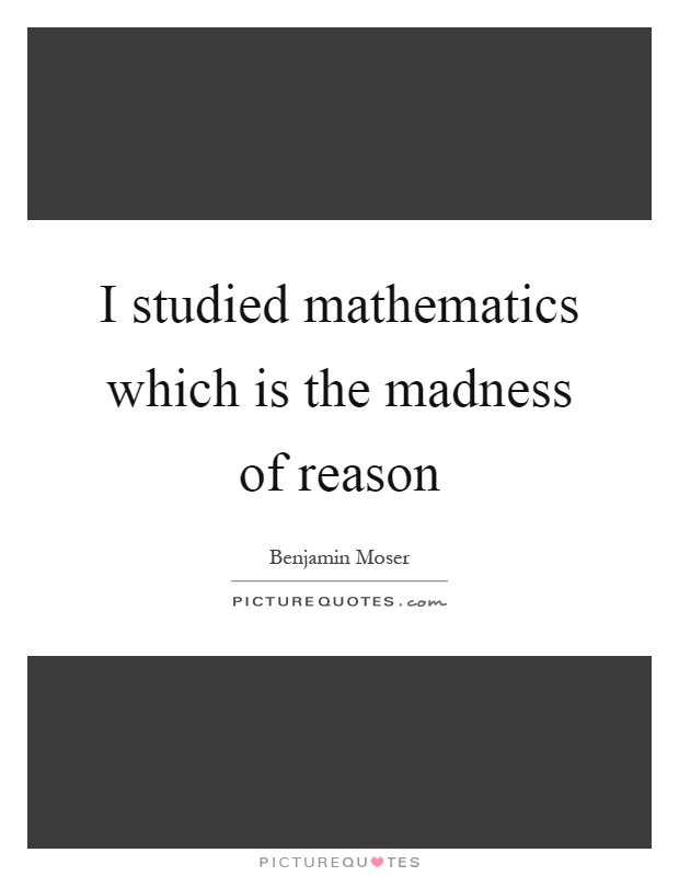I studied mathematics which is the madness of reason Picture Quote #1