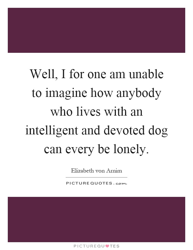 Well, I for one am unable to imagine how anybody who lives with an intelligent and devoted dog can every be lonely Picture Quote #1