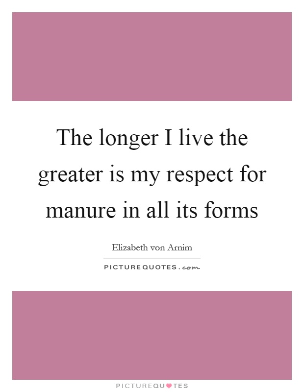 The longer I live the greater is my respect for manure in all its forms Picture Quote #1