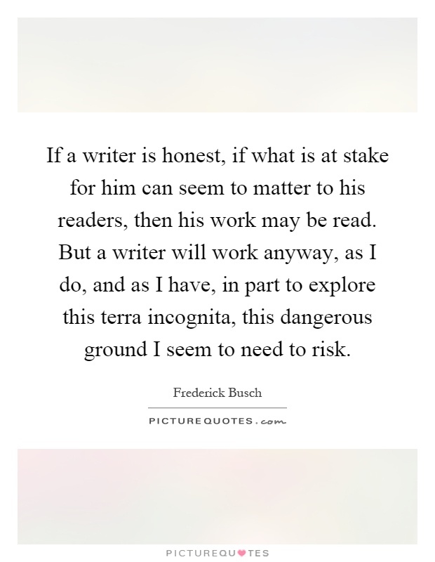If a writer is honest, if what is at stake for him can seem to matter to his readers, then his work may be read. But a writer will work anyway, as I do, and as I have, in part to explore this terra incognita, this dangerous ground I seem to need to risk Picture Quote #1