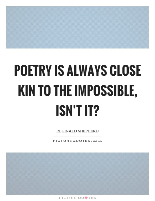 Poetry is always close kin to the impossible, isn't it? Picture Quote #1