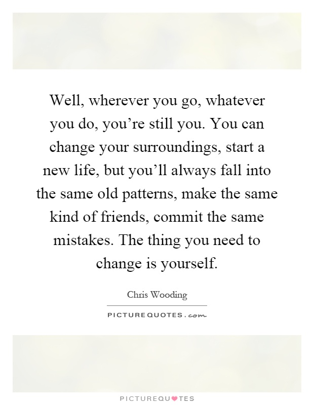 Well, wherever you go, whatever you do, you're still you. You can change your surroundings, start a new life, but you'll always fall into the same old patterns, make the same kind of friends, commit the same mistakes. The thing you need to change is yourself Picture Quote #1