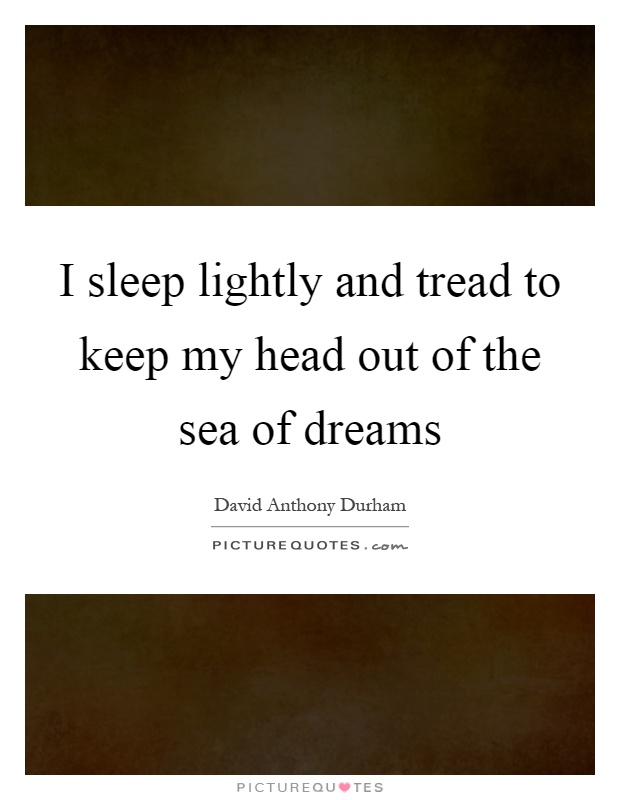 I sleep lightly and tread to keep my head out of the sea of dreams Picture Quote #1