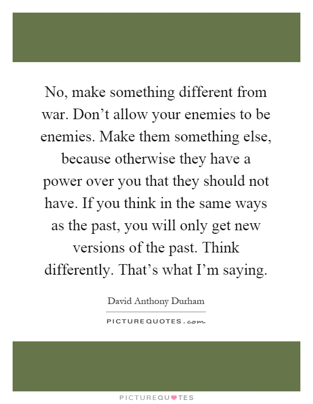 No, make something different from war. Don't allow your enemies to be enemies. Make them something else, because otherwise they have a power over you that they should not have. If you think in the same ways as the past, you will only get new versions of the past. Think differently. That's what I'm saying Picture Quote #1