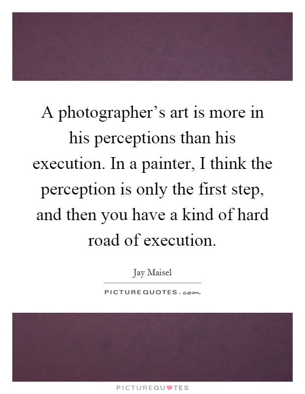 A photographer's art is more in his perceptions than his execution. In a painter, I think the perception is only the first step, and then you have a kind of hard road of execution Picture Quote #1