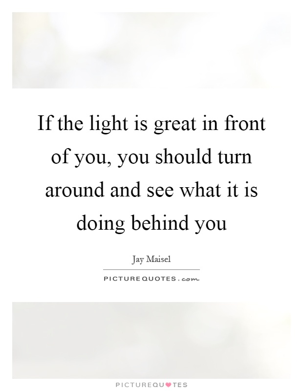 If the light is great in front of you, you should turn around and see what it is doing behind you Picture Quote #1