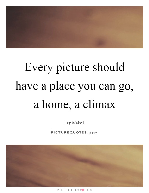 Every picture should have a place you can go, a home, a climax Picture Quote #1