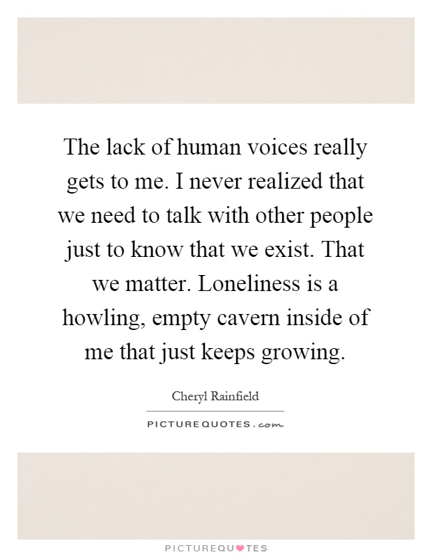 The lack of human voices really gets to me. I never realized that we need to talk with other people just to know that we exist. That we matter. Loneliness is a howling, empty cavern inside of me that just keeps growing Picture Quote #1