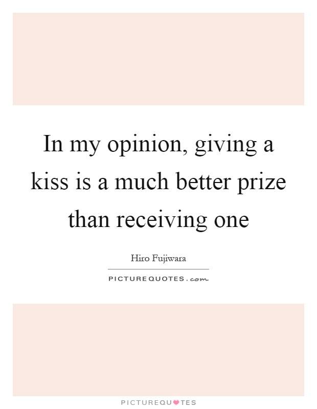In my opinion, giving a kiss is a much better prize than receiving one Picture Quote #1