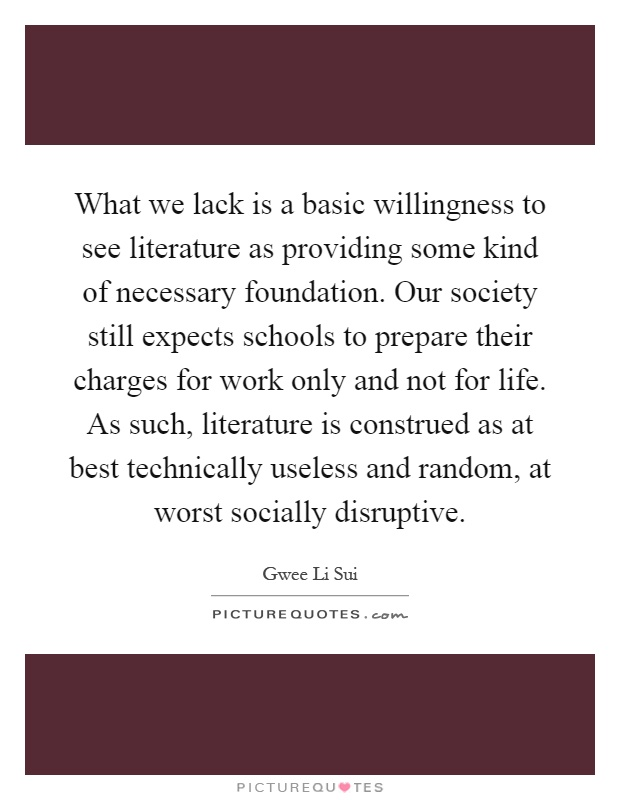 What we lack is a basic willingness to see literature as providing some kind of necessary foundation. Our society still expects schools to prepare their charges for work only and not for life. As such, literature is construed as at best technically useless and random, at worst socially disruptive Picture Quote #1