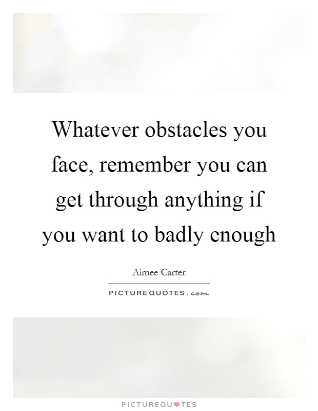 Whatever obstacles you face, remember you can get through anything if you want to badly enough Picture Quote #1