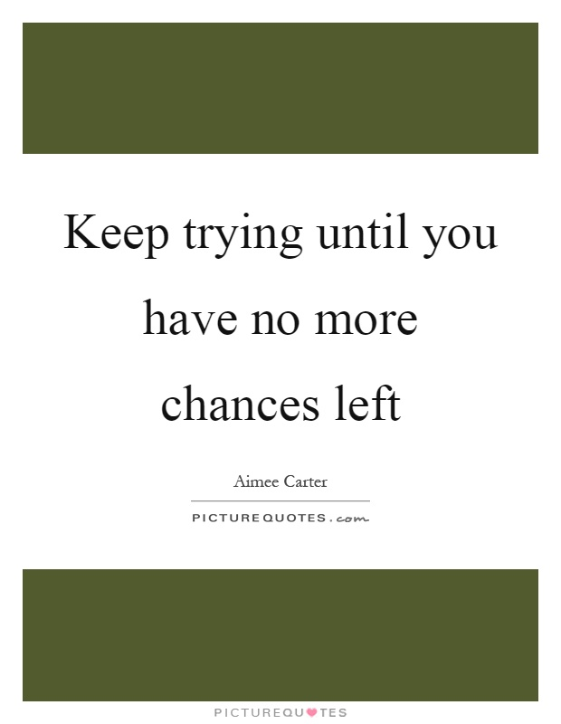 Keep trying until you have no more chances left Picture Quote #1
