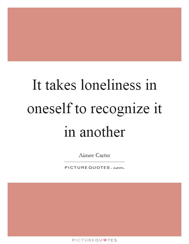 It takes loneliness in oneself to recognize it in another Picture Quote #1