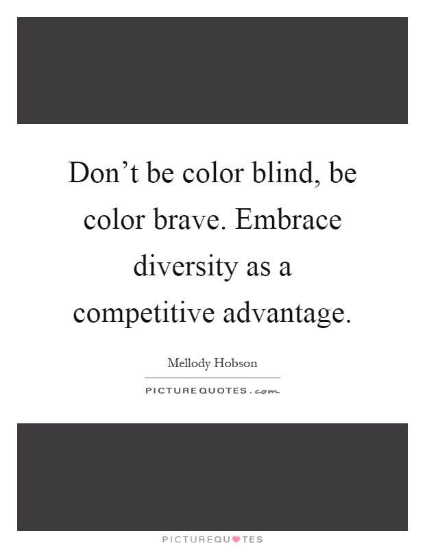 Don't be color blind, be color brave. Embrace diversity as a competitive advantage Picture Quote #1