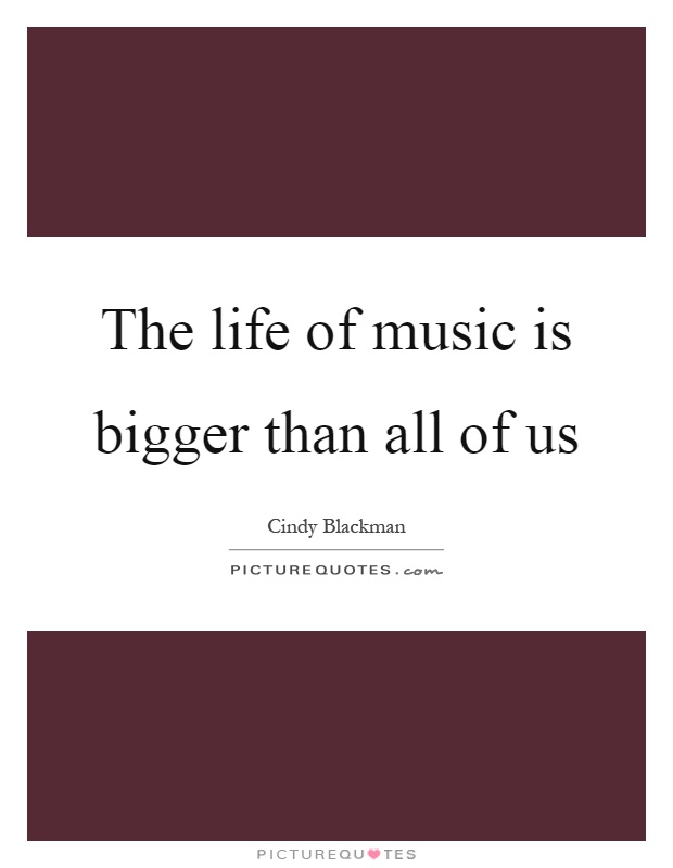 The life of music is bigger than all of us Picture Quote #1