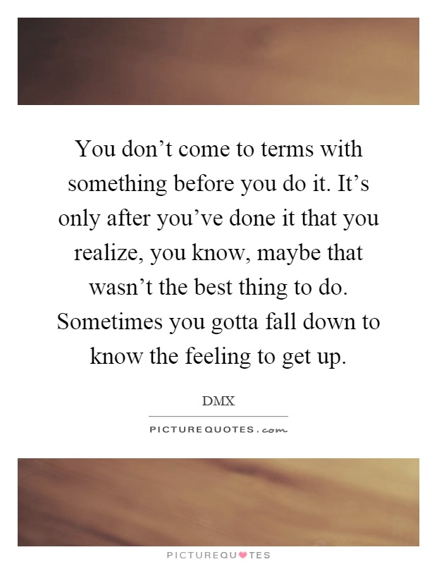 You don't come to terms with something before you do it. It's only after you've done it that you realize, you know, maybe that wasn't the best thing to do. Sometimes you gotta fall down to know the feeling to get up Picture Quote #1