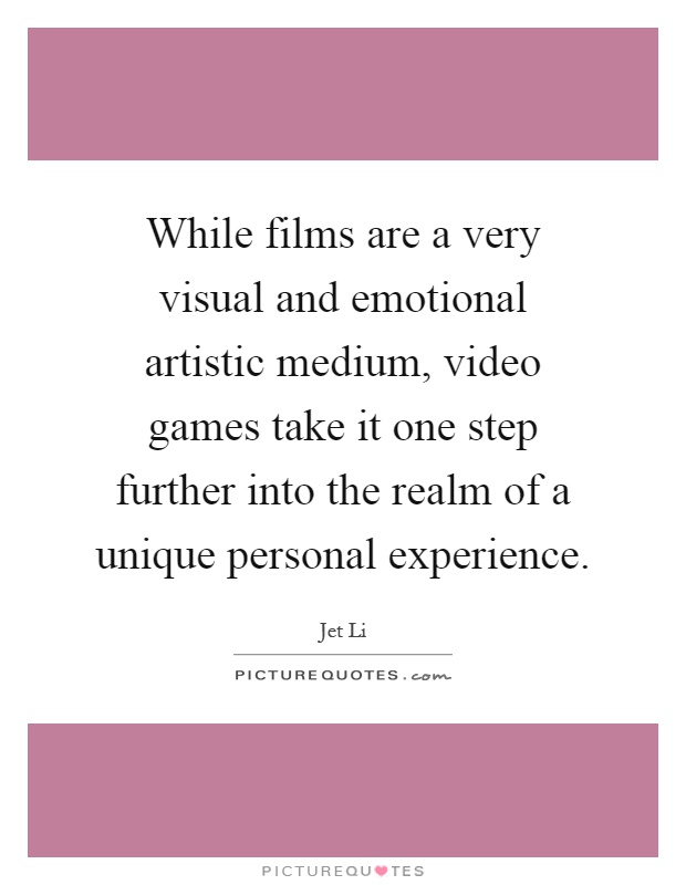 While films are a very visual and emotional artistic medium, video games take it one step further into the realm of a unique personal experience Picture Quote #1