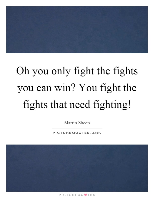 Oh you only fight the fights you can win? You fight the fights that need fighting! Picture Quote #1
