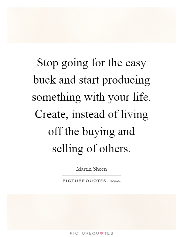 Stop going for the easy buck and start producing something with your life. Create, instead of living off the buying and selling of others Picture Quote #1