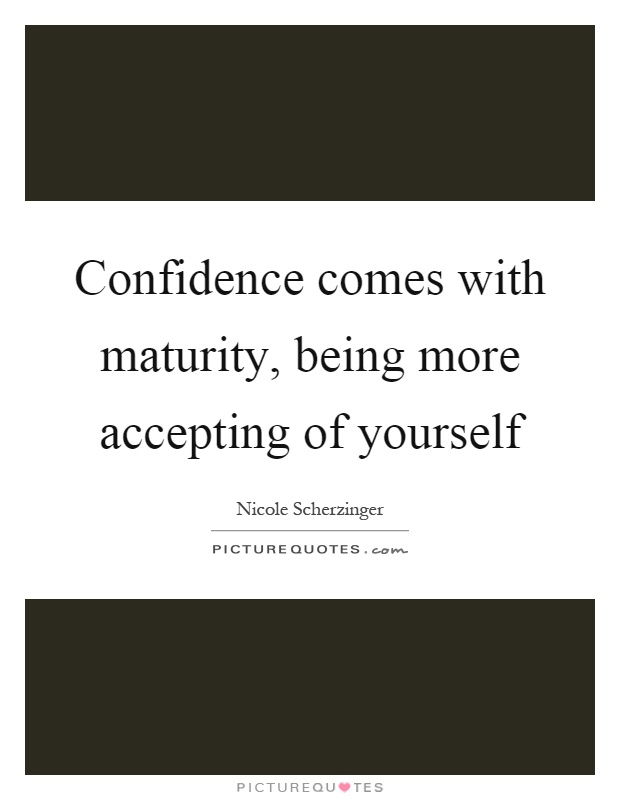 Confidence comes with maturity, being more accepting of yourself Picture Quote #1