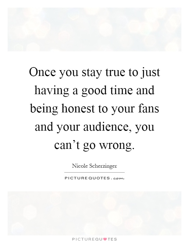 Once you stay true to just having a good time and being honest to your fans and your audience, you can't go wrong Picture Quote #1