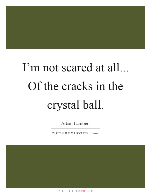 I'm not scared at all... Of the cracks in the crystal ball Picture Quote #1