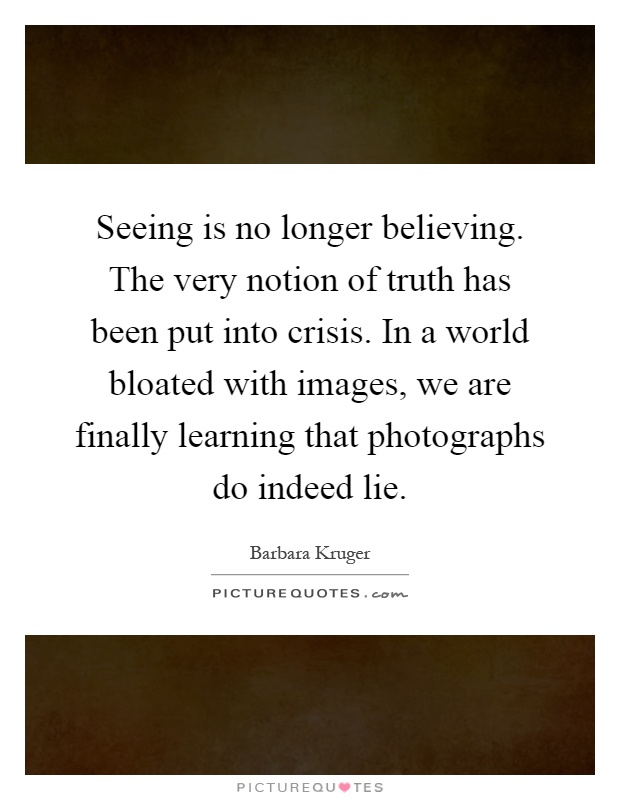 Seeing is no longer believing. The very notion of truth has been put into crisis. In a world bloated with images, we are finally learning that photographs do indeed lie Picture Quote #1