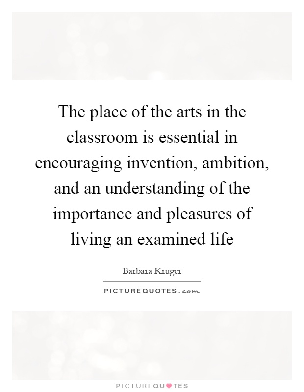 The place of the arts in the classroom is essential in encouraging invention, ambition, and an understanding of the importance and pleasures of living an examined life Picture Quote #1
