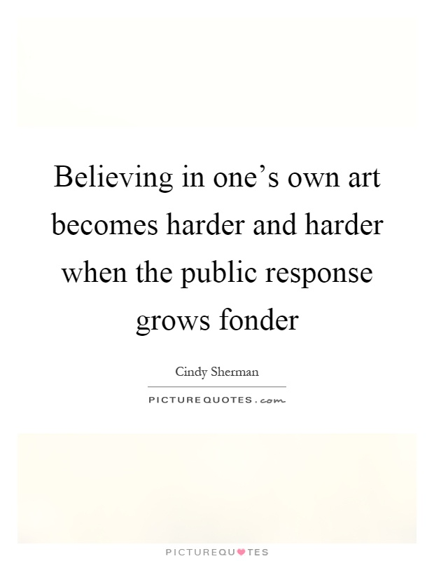 Believing in one's own art becomes harder and harder when the public response grows fonder Picture Quote #1