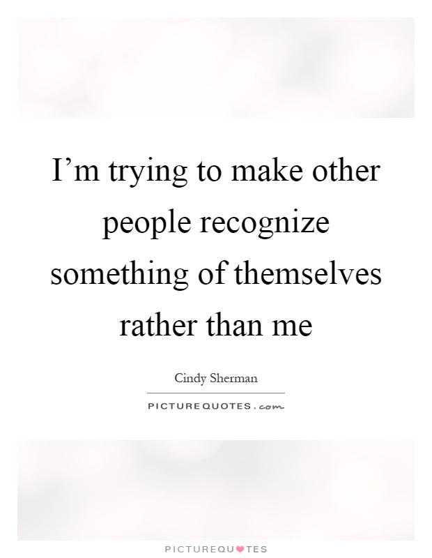 I'm trying to make other people recognize something of themselves rather than me Picture Quote #1