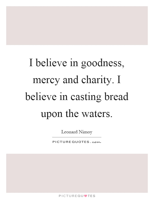 I believe in goodness, mercy and charity. I believe in casting bread upon the waters Picture Quote #1