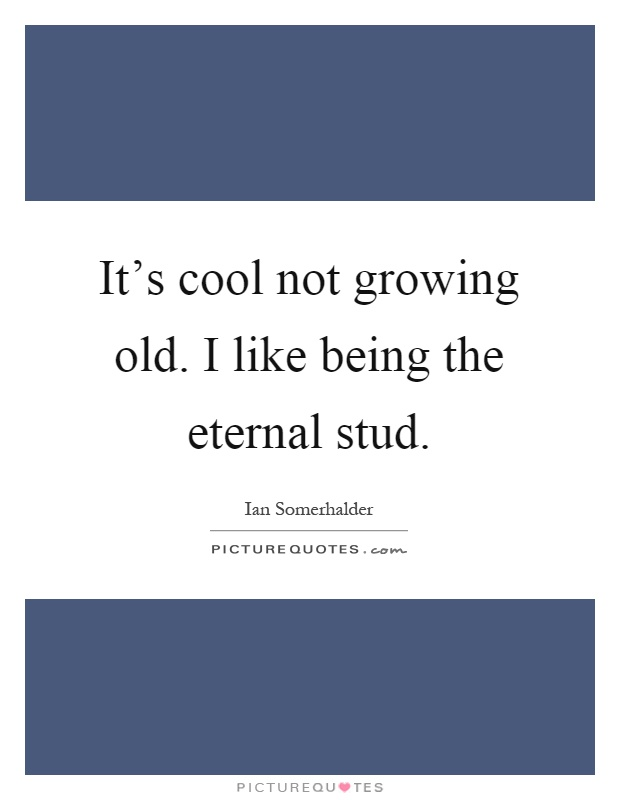 It's cool not growing old. I like being the eternal stud Picture Quote #1