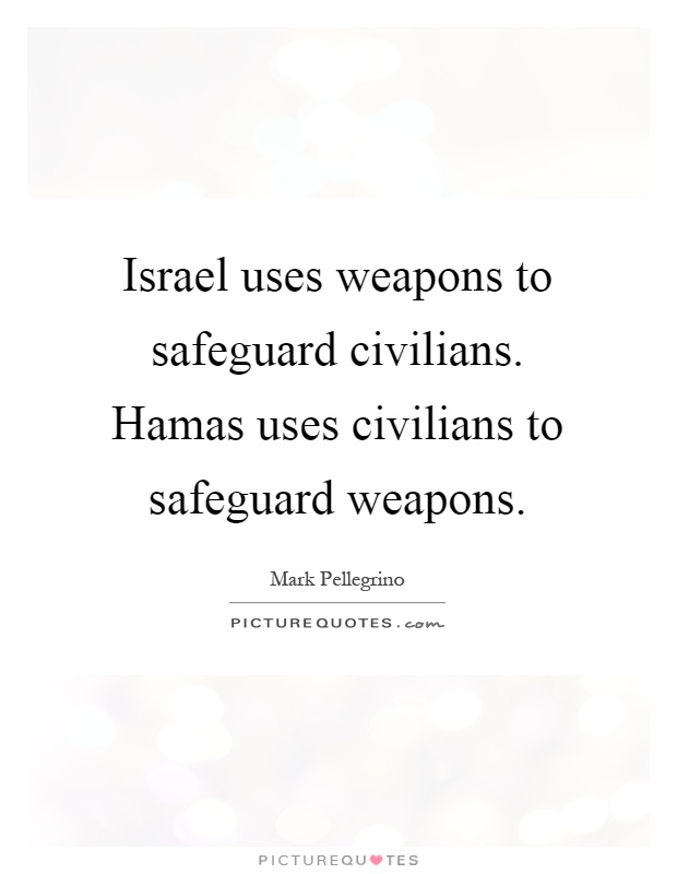 Israel uses weapons to safeguard civilians. Hamas uses civilians to safeguard weapons Picture Quote #1
