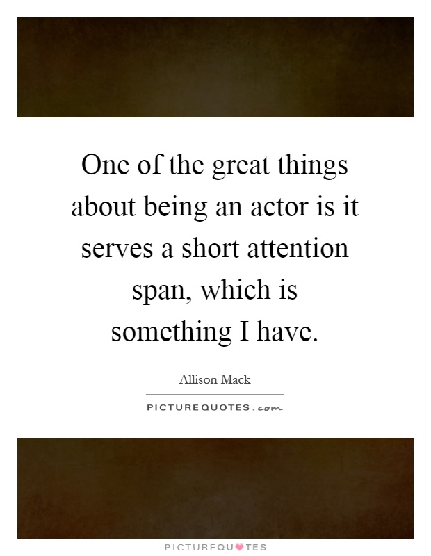 One of the great things about being an actor is it serves a short attention span, which is something I have Picture Quote #1