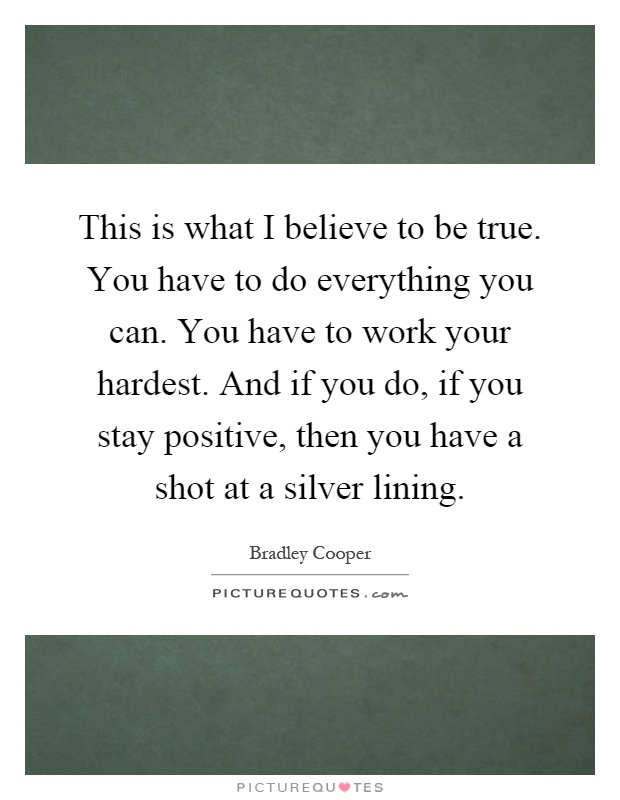 This is what I believe to be true. You have to do everything you can. You have to work your hardest. And if you do, if you stay positive, then you have a shot at a silver lining Picture Quote #1