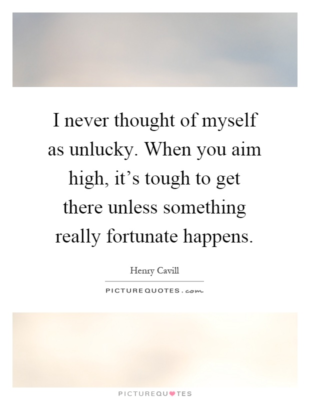I never thought of myself as unlucky. When you aim high, it's tough to get there unless something really fortunate happens Picture Quote #1