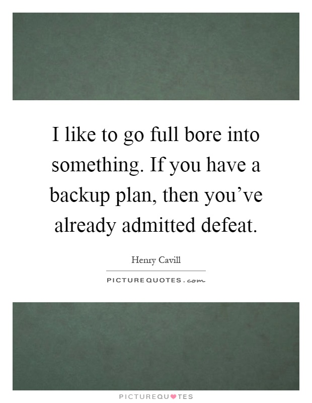 I like to go full bore into something. If you have a backup plan, then you've already admitted defeat Picture Quote #1