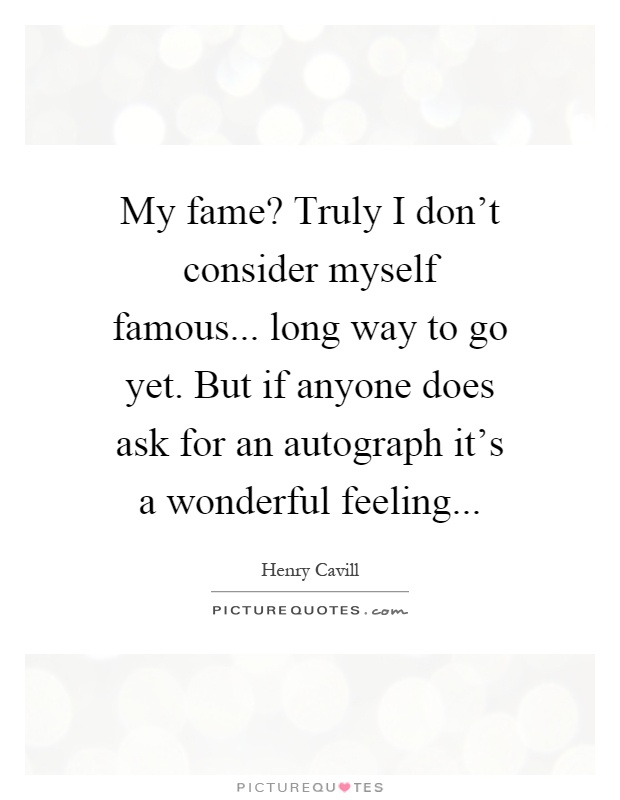 My fame? Truly I don't consider myself famous... long way to go yet. But if anyone does ask for an autograph it's a wonderful feeling Picture Quote #1