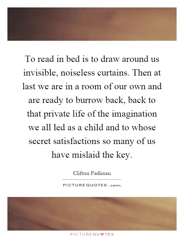 To read in bed is to draw around us invisible, noiseless curtains. Then at last we are in a room of our own and are ready to burrow back, back to that private life of the imagination we all led as a child and to whose secret satisfactions so many of us have mislaid the key Picture Quote #1