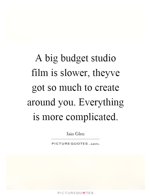 A big budget studio film is slower, theyve got so much to create around you. Everything is more complicated Picture Quote #1