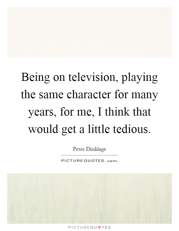 Being on television, playing the same character for many years, for me, I think that would get a little tedious Picture Quote #1