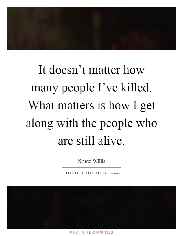 It doesn't matter how many people I've killed. What matters is how I get along with the people who are still alive Picture Quote #1