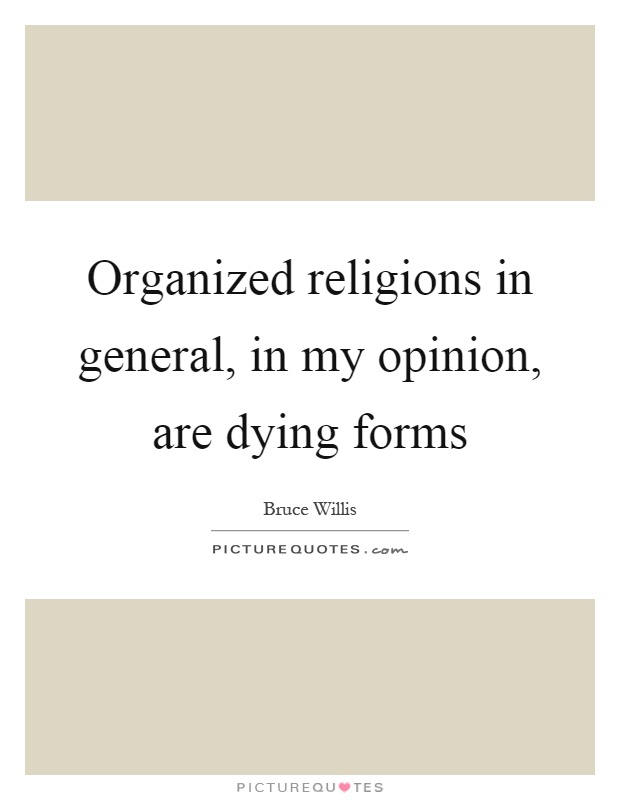 Organized religions in general, in my opinion, are dying forms Picture Quote #1