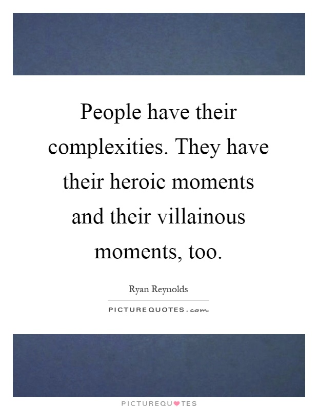 People have their complexities. They have their heroic moments and their villainous moments, too Picture Quote #1