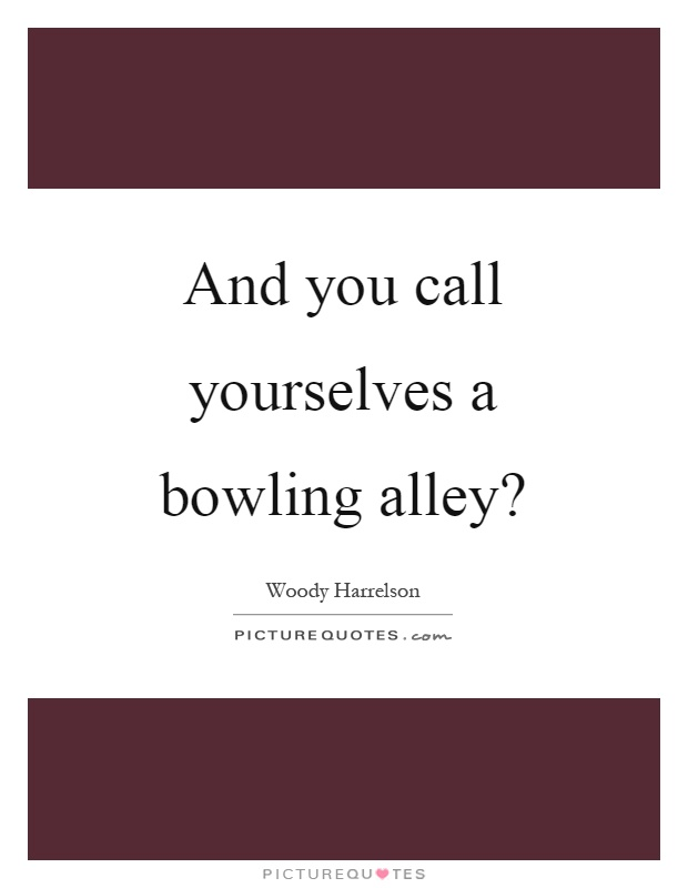 And you call yourselves a bowling alley? Picture Quote #1
