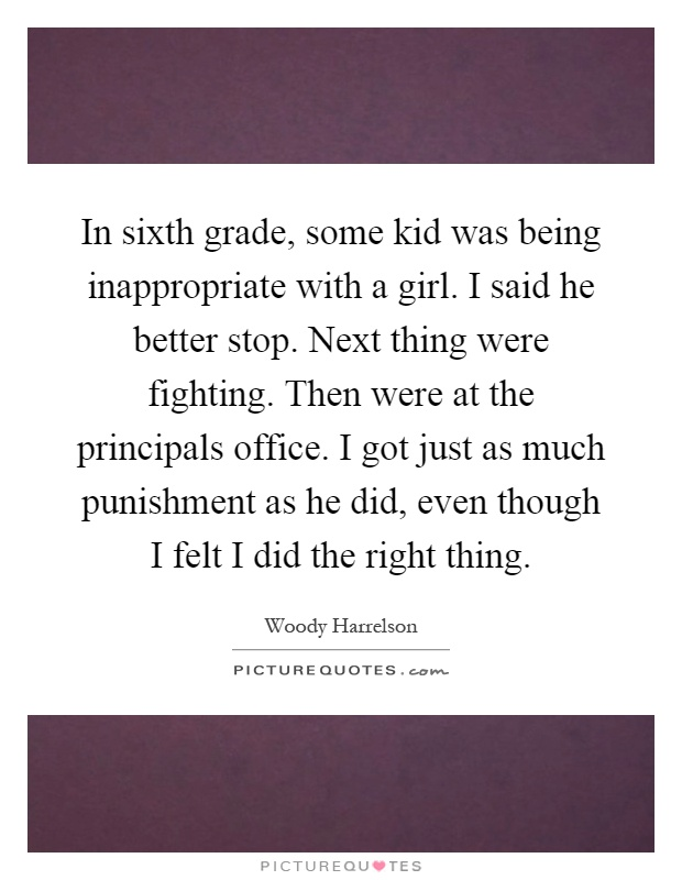 In sixth grade, some kid was being inappropriate with a girl. I said he better stop. Next thing were fighting. Then were at the principals office. I got just as much punishment as he did, even though I felt I did the right thing Picture Quote #1
