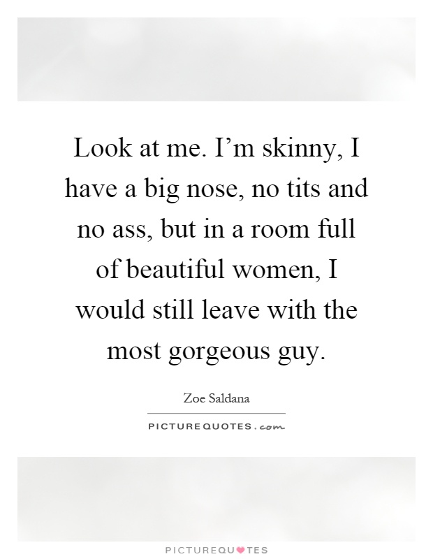 Look at me. I'm skinny, I have a big nose, no tits and no ass, but in a room full of beautiful women, I would still leave with the most gorgeous guy Picture Quote #1