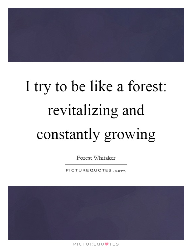 I try to be like a forest: revitalizing and constantly growing Picture Quote #1